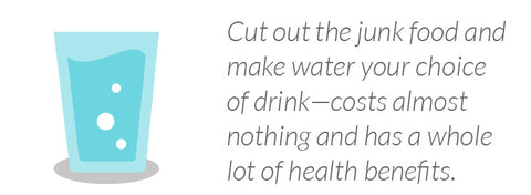 Cut out the junk food and make water your choice of drink—costs almost nothing and has a whole lot of health benefits.