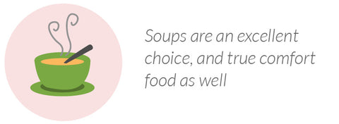 Soups are an excellent choice, and true comfort food as well