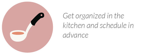 Get organized in the kitchen and schedule in advance