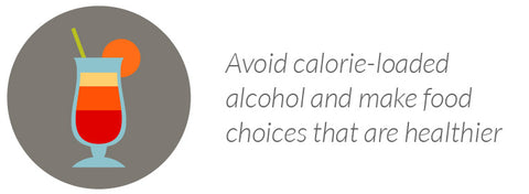 Avoid calorie-loaded alcohol and make food choices that are healthier