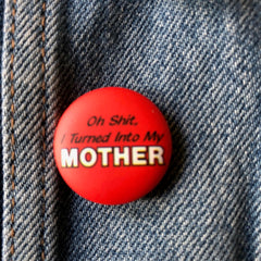 Turned into my Mother - Button Badge