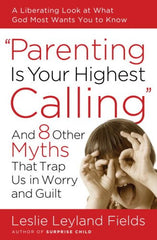Parenting Is Your Highest Calling and 8 Other Myths That Trap You in Worry and Guilt