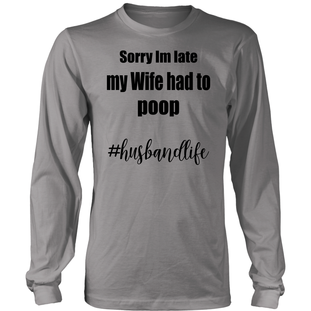 Sorry Im late my Wife had to poop husbandlife t shirt funny