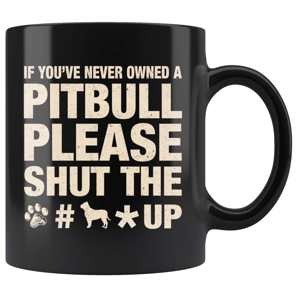 If You've Never Owned A Pitbull Please Shut The Up Mug Cup