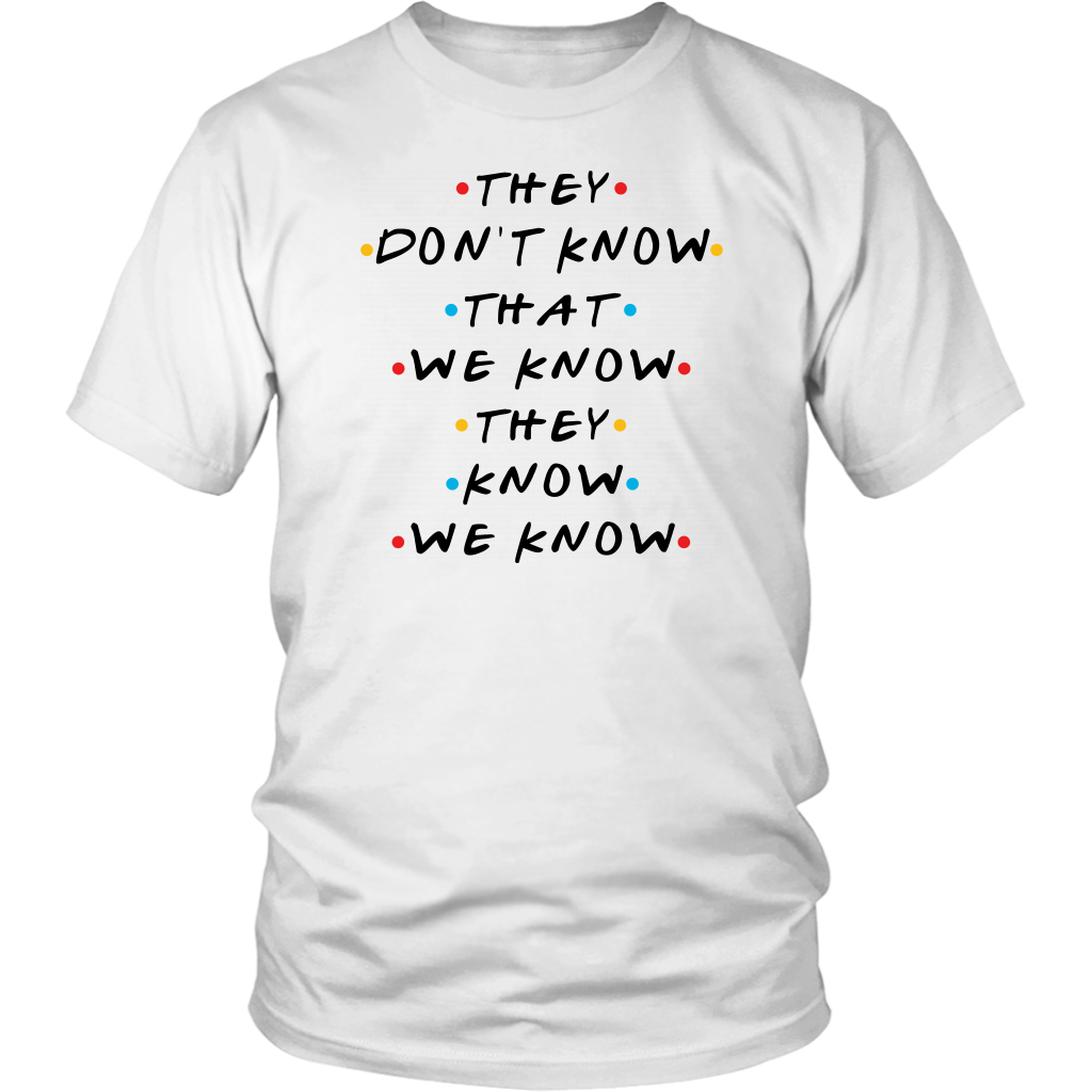 They Don't Know That We Know They Know T Shirt Friends
