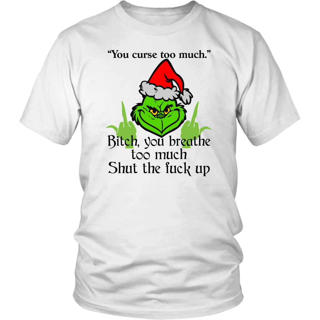 Funny Grinch You Curse Too Much Bitch You Breathe Too Much shirts