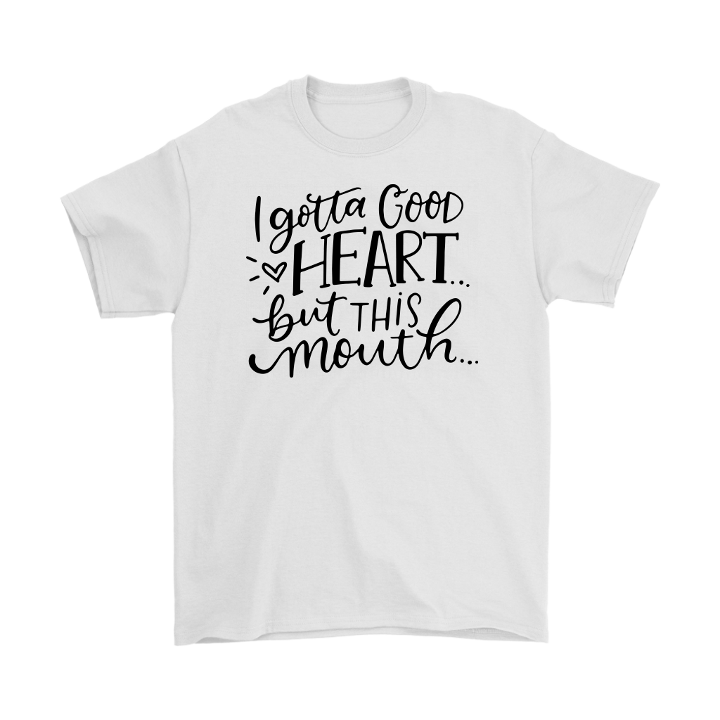 I gotta good heart but this mouth shirt