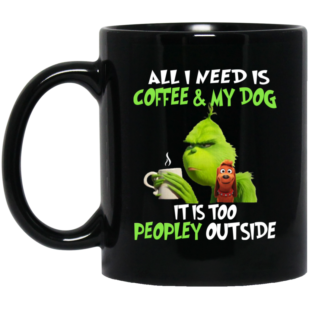 All I Need Is Coffee and My Dog It Is Too Peopley Outside Grinch Mug