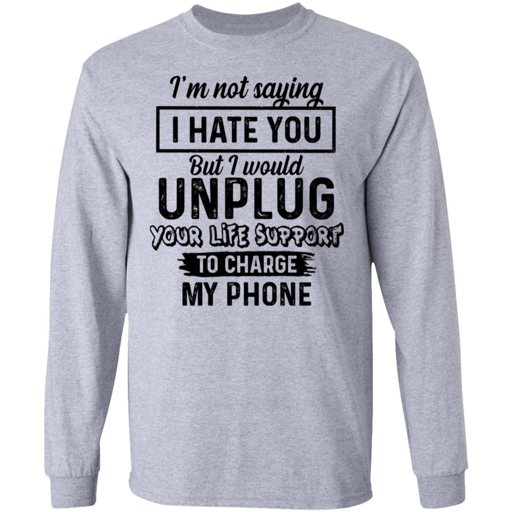 I'm Not Saying I Hate You But I Would Unplug Your Life Support To Charge My Phone shirts