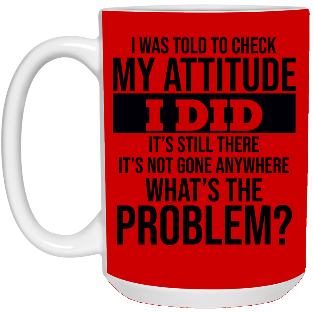 I Was Told To Check My Attitude I Did It's Still There It's Not Gone Anywhere Mug