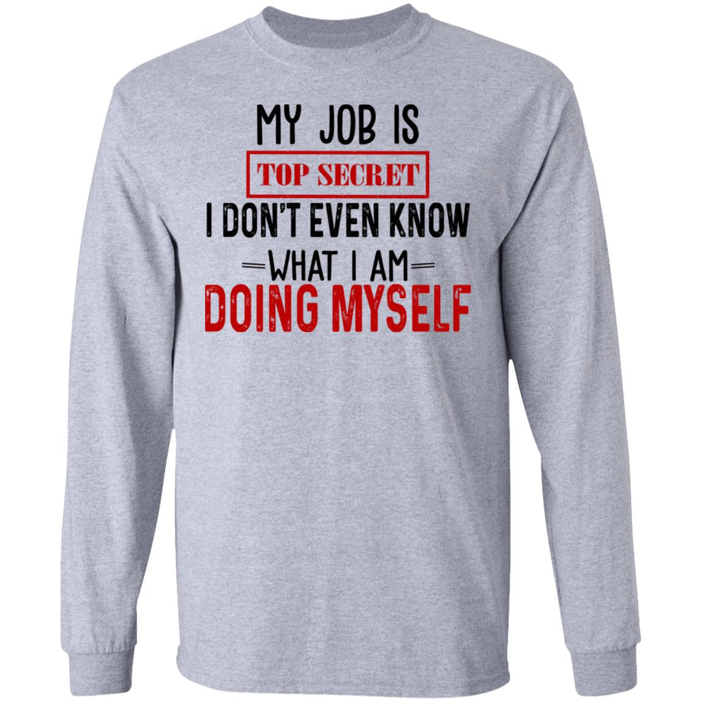My Job Is Top Secret I Don't Even Know What I Am Doing Myself shirts