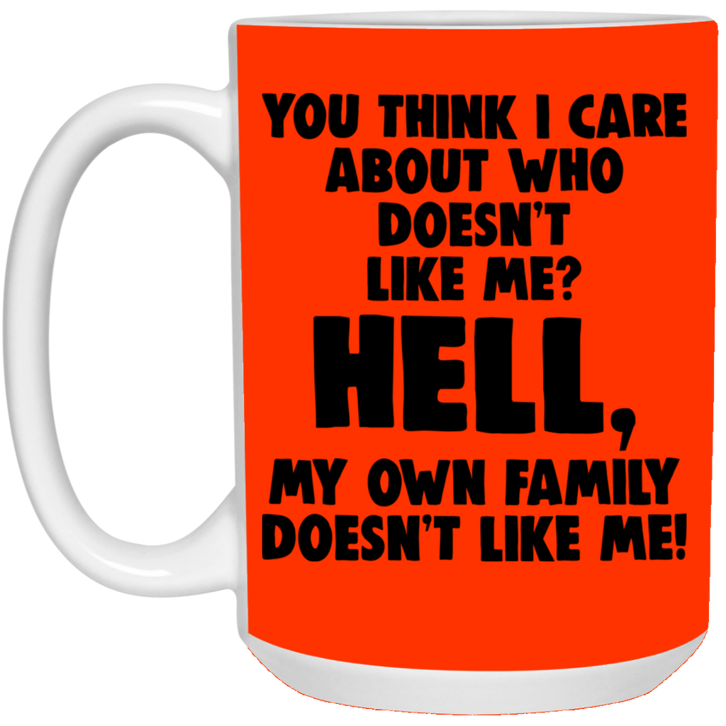 You Think I Care About Who Doesn't Like Me Hell My Own Family Doesn't Like Me Mug
