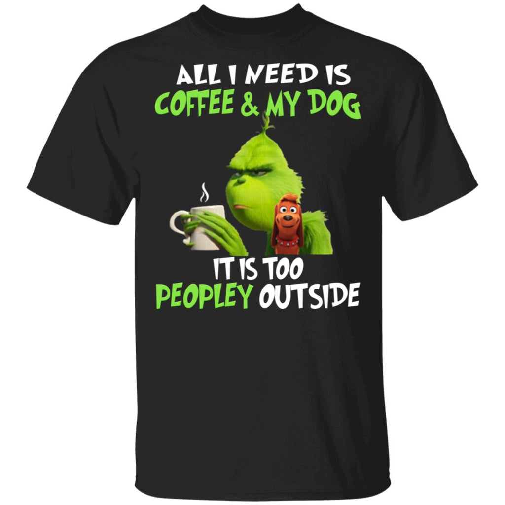 All I Need Is Coffee and My Dog It Is Too Peopley Outside Grinch shirt