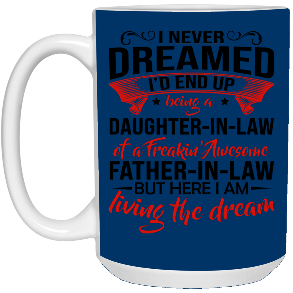 I Never Dreamed I'd End Up Being a Daughter In Law of a freakin' awesome Father in law Mug