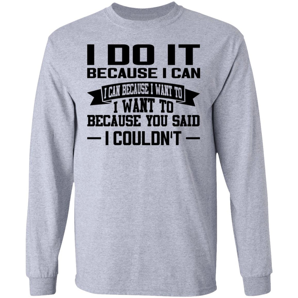 I Do It Because I Can I Can Because I Want To I Want To Because You Said I Couldn't shirts