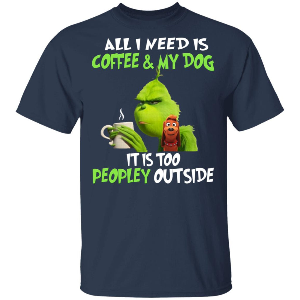 All I Need Is Coffee and My Dog It Is Too Peopley Outside Grinch shirts