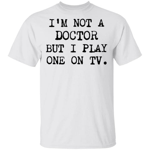 I'm Not a Doctor But I Play One on TV Shirts