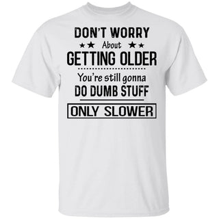 Don't Worry About Getting Older You're Still Gonna Do Dumb Stuff Only Slower shirts