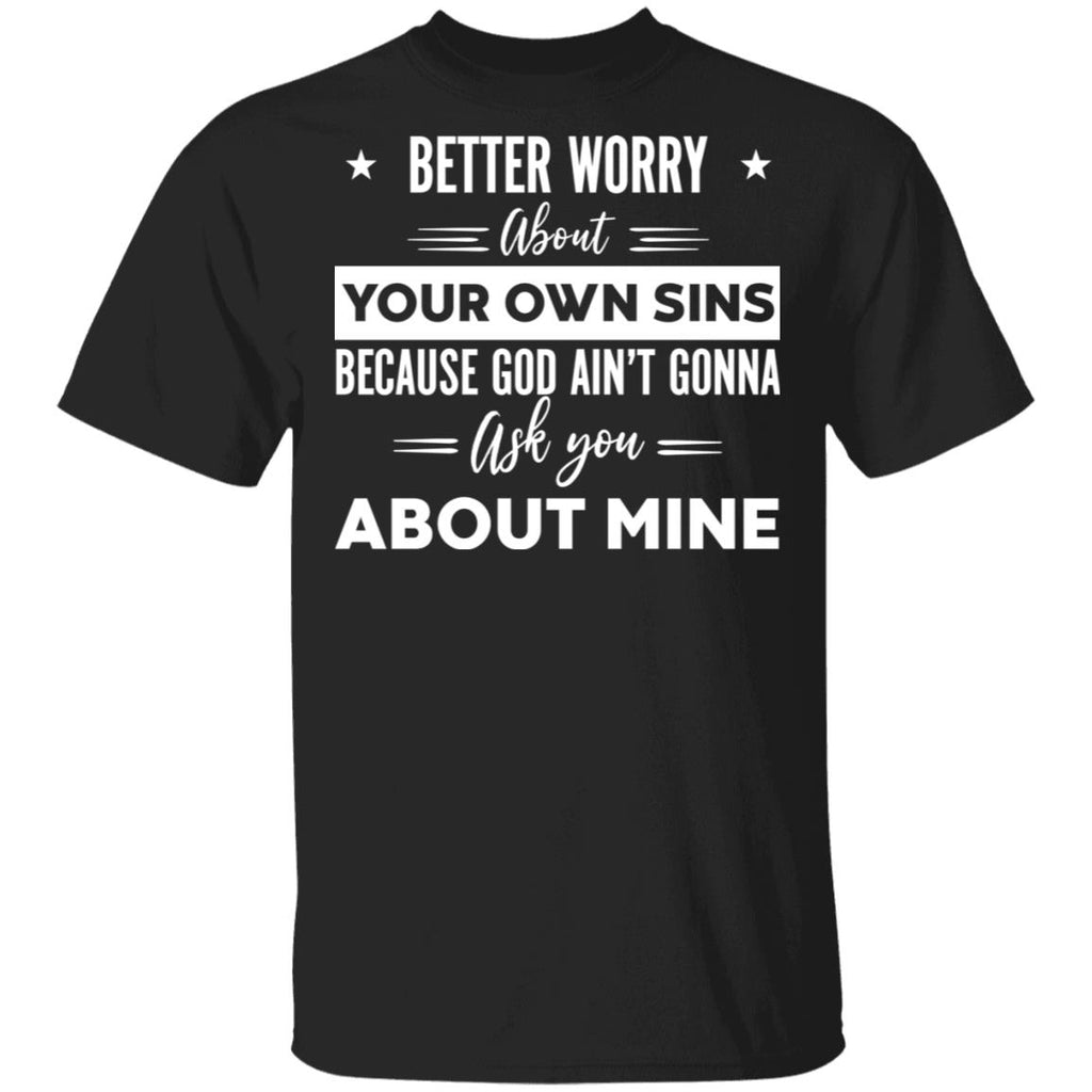 Better Worry About Your Own Sins Because God Ain't Gonna Ask You About Mine shirts