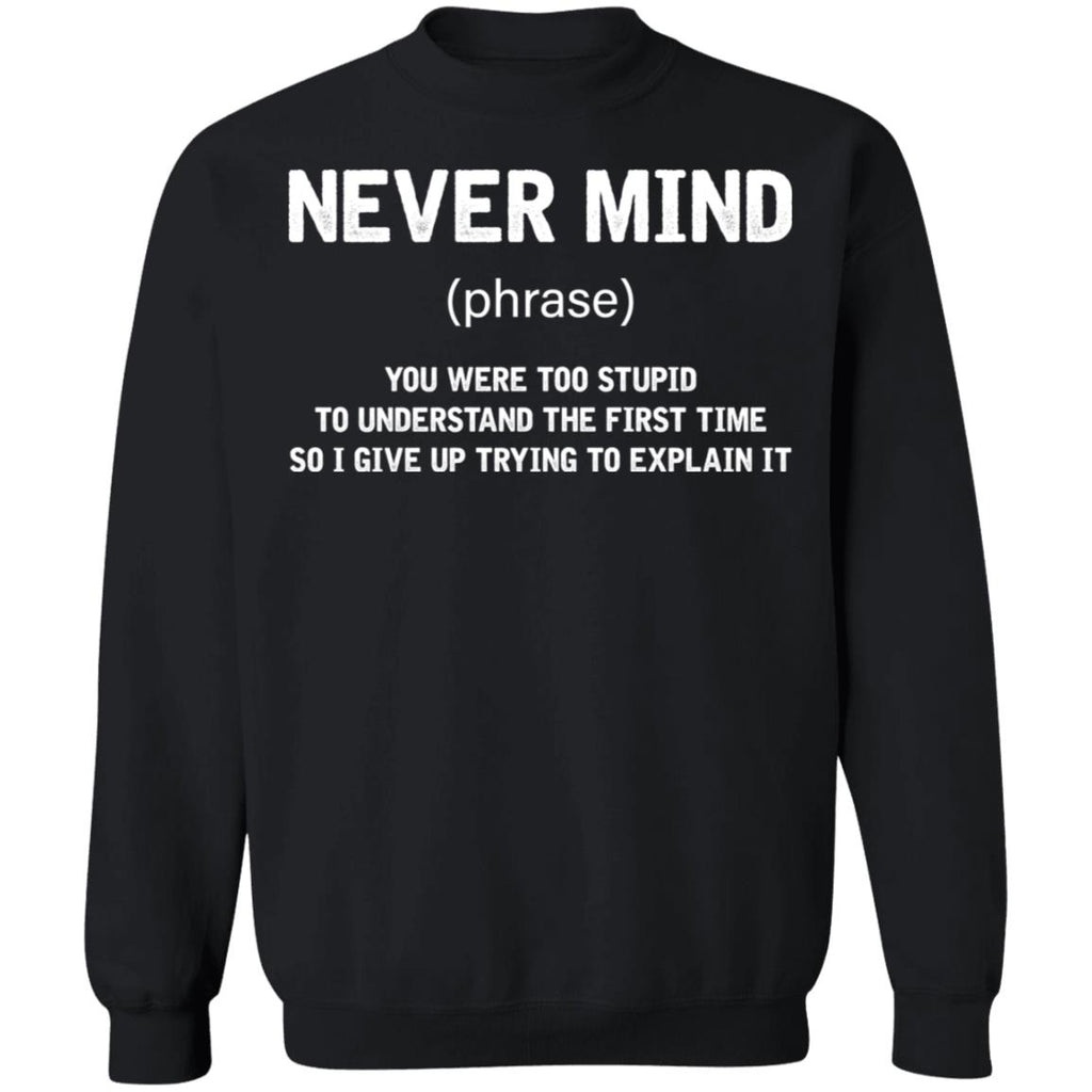 Never Mind You Were Too Stupid To Understand The First Time So I Give Up Trying To Explain It shirts