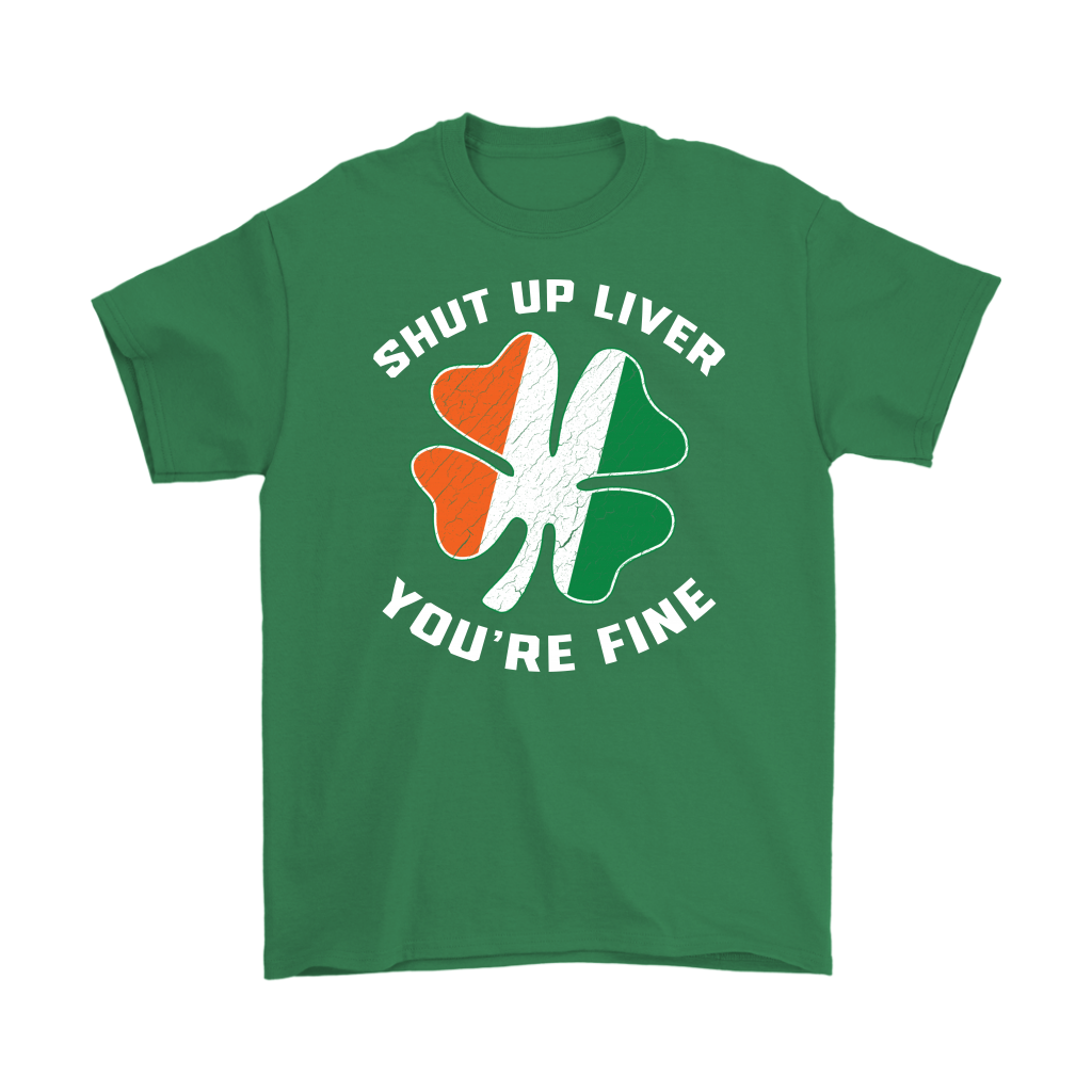 St Patricks Day Shut Up Liver You're Fine T-Shirt