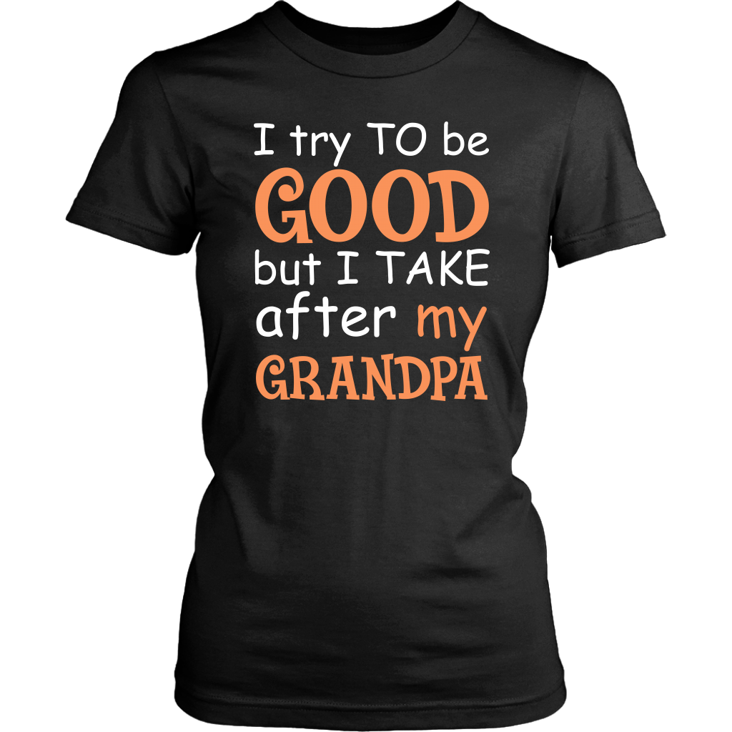 I Try To Be Good But I Take After My Grandpa T Shirt
