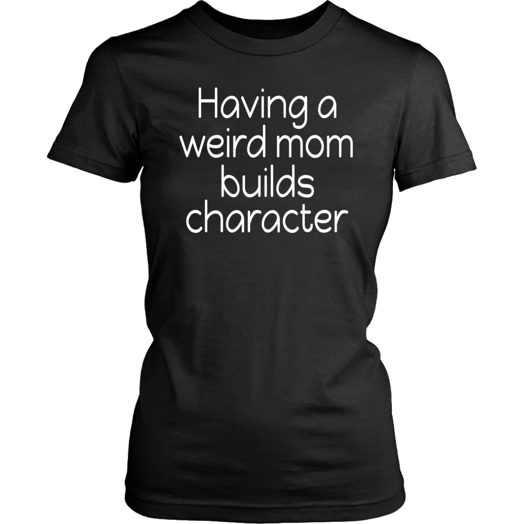 Having a Weird Mom Builds Character Funny Shirts
