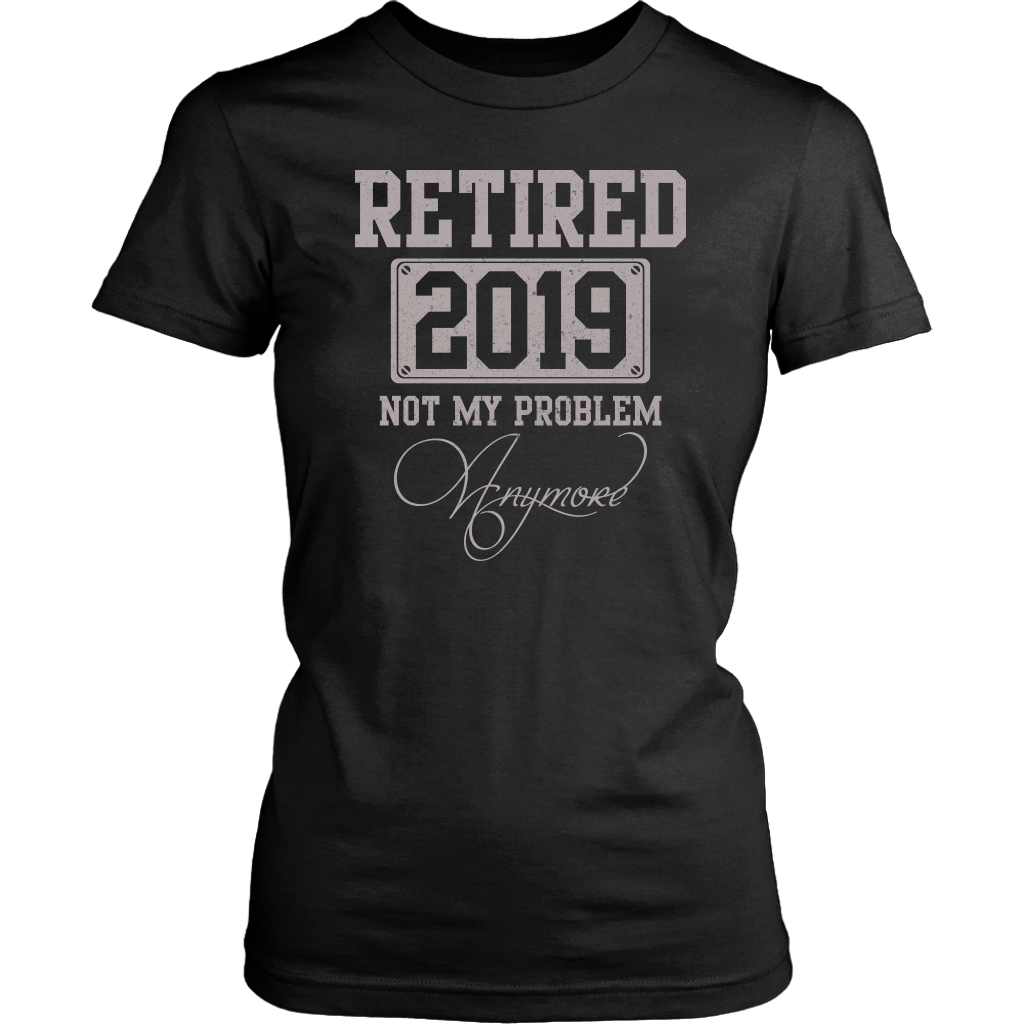 Retired 2019 Not My Problem Anymore Funny Tshirt Retirement Gift