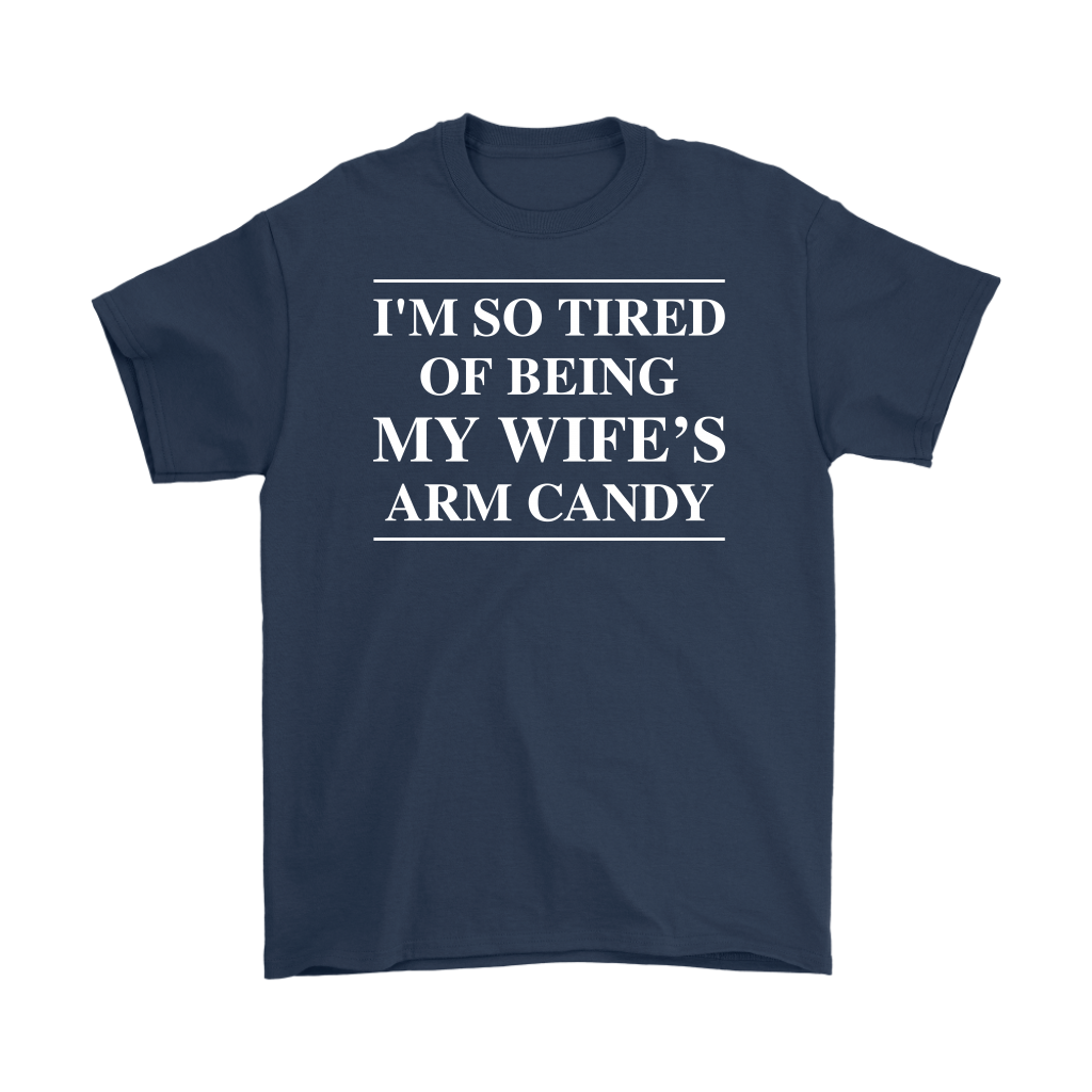 I'm So Tired Of Being My Wife's Arm Candy Tshirt Husband Gift