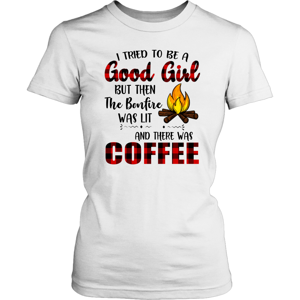 I Tried to be a good girl but then the bonfire was lit and there was Coffee shirt