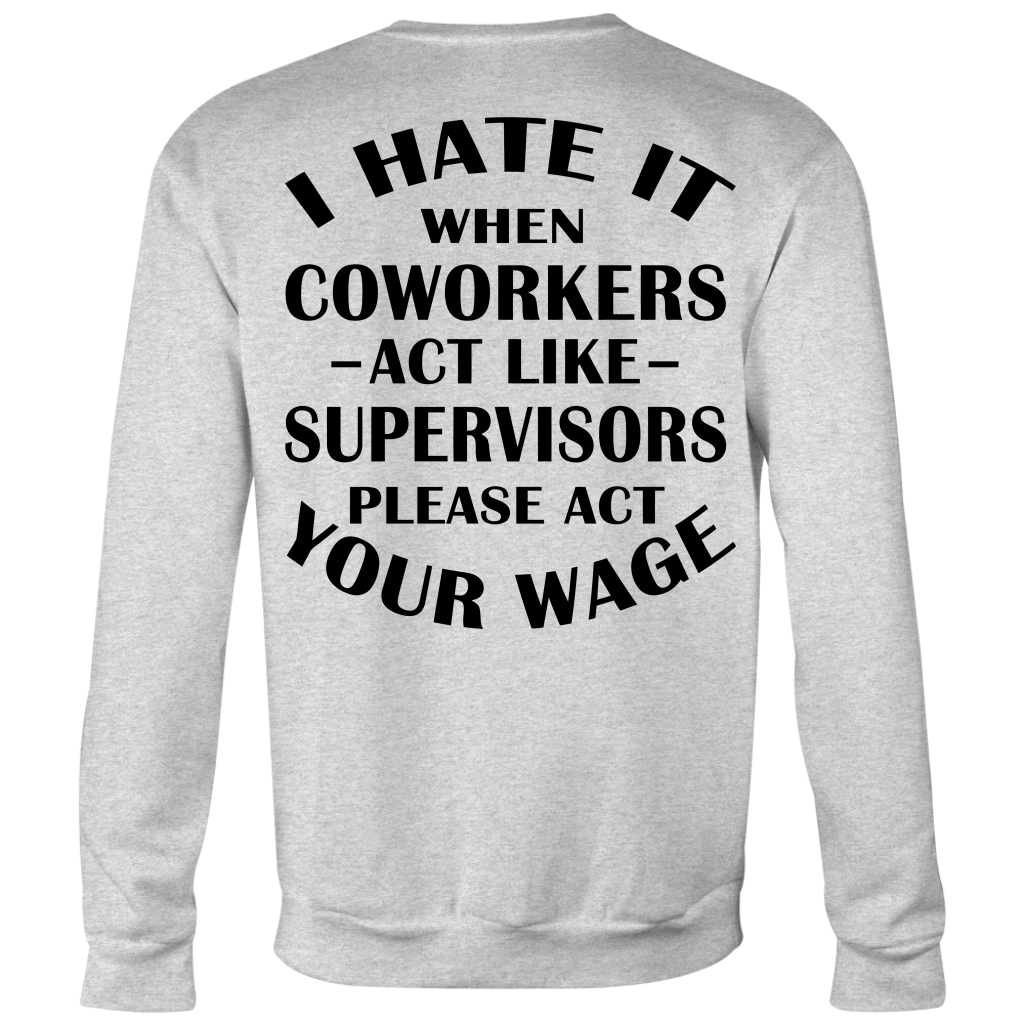 I Hate It When Coworkers Act Like Supervisors Please Act Your Wage shirt back