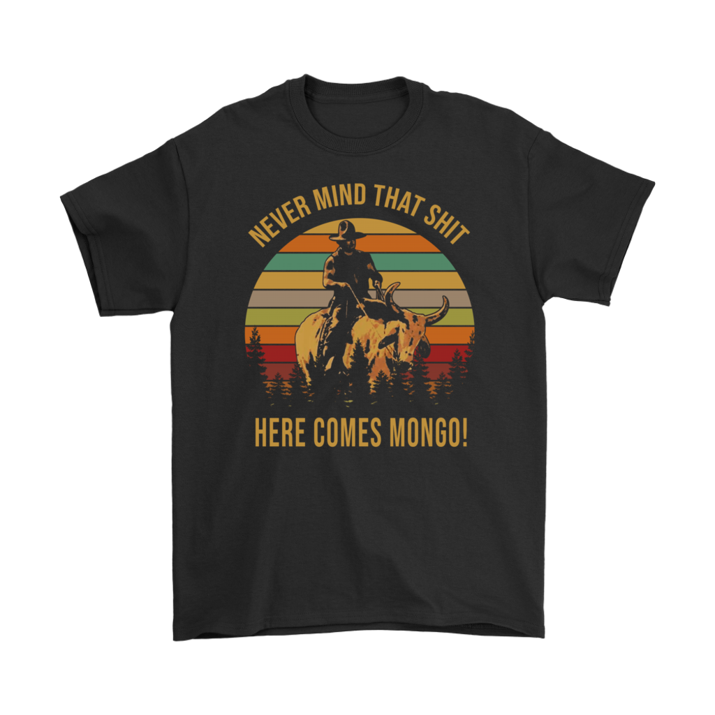 Blazing Saddles never mind that shit here comes Mongo shirt
