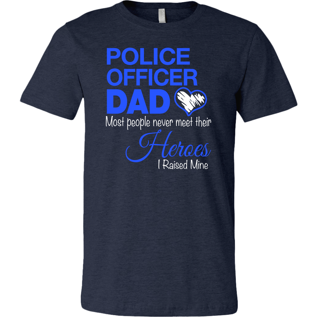 Police Officer Dad Most People Never Meet Their Heroes I Raised Mine shirt