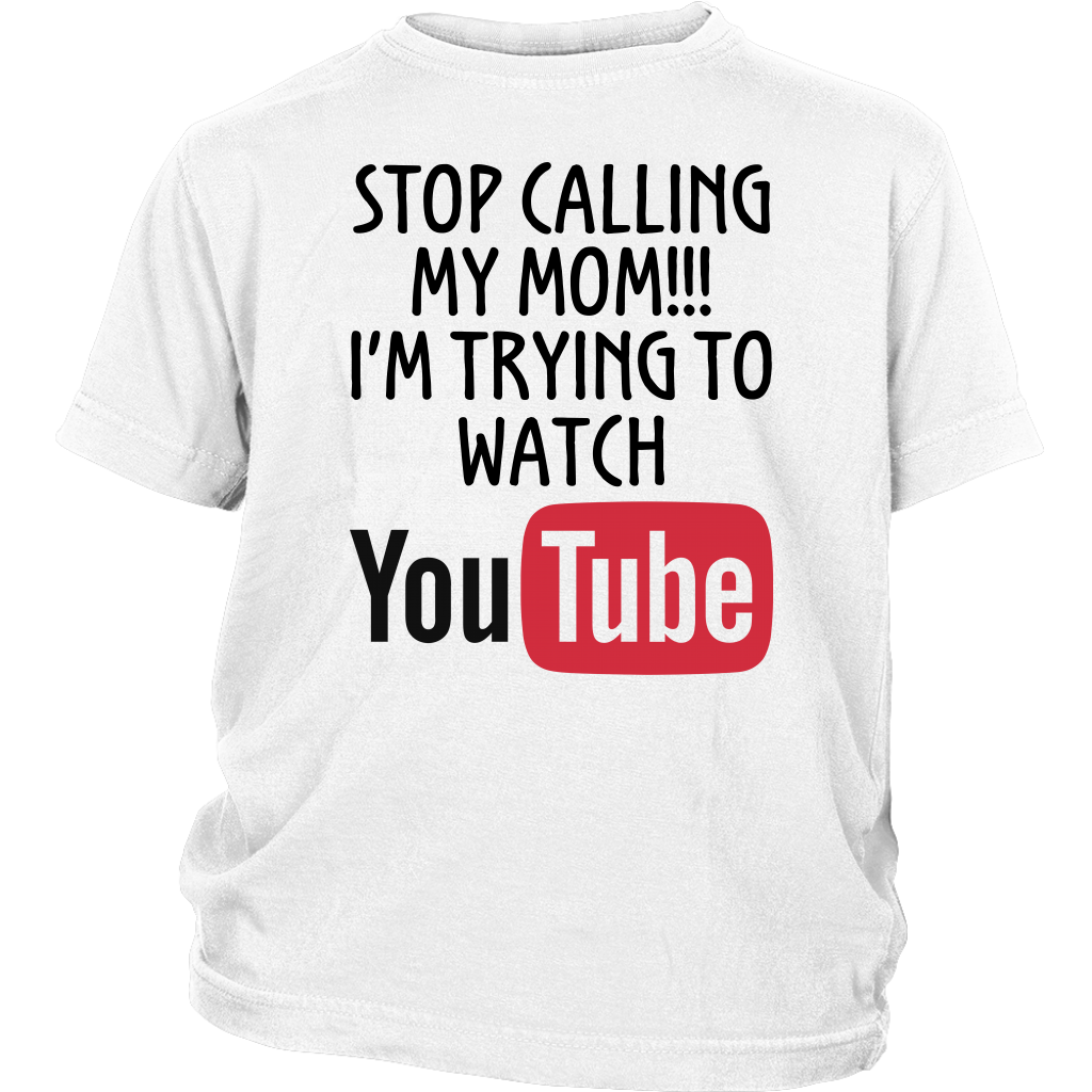 Stop calling my Mom I'm trying to watch YouTube shirt funny