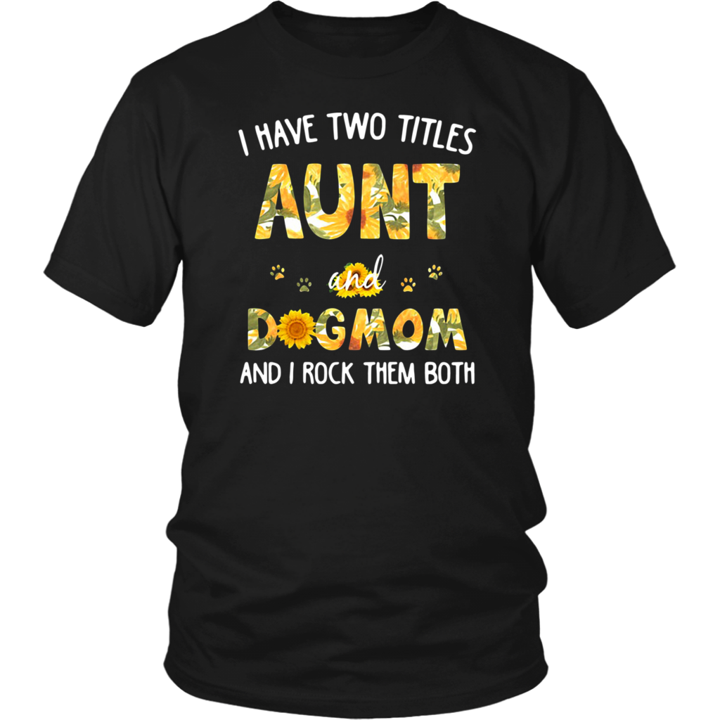 Sunflower I have two titles aunt and dog mom and I rock them both shirt