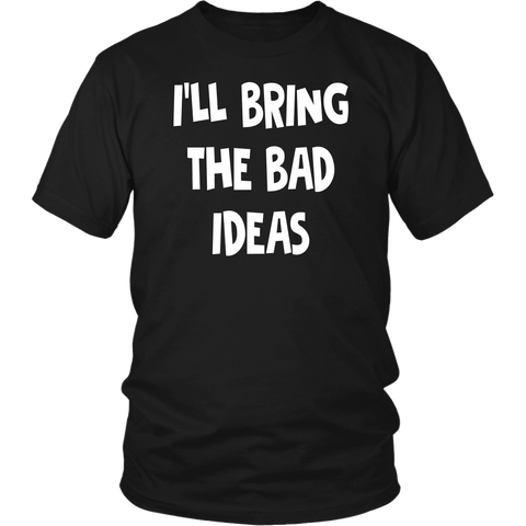 I'll Bring The Bad Ideas shirts