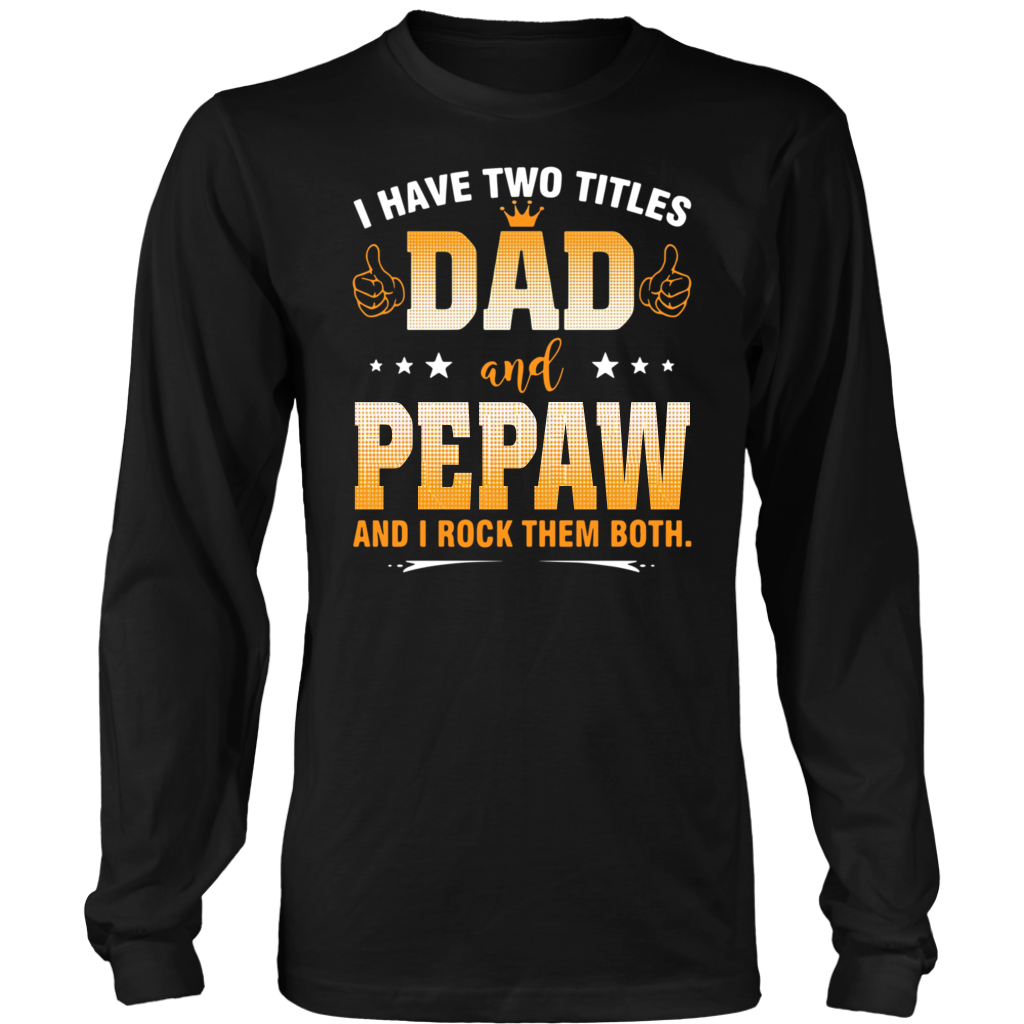 I have two titles Dad and Pepaw and I rock them both shirt