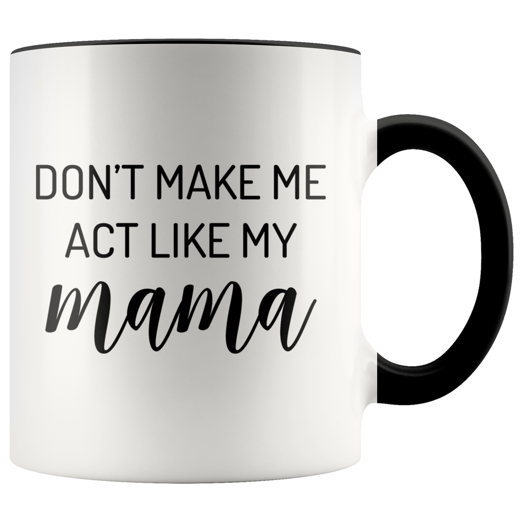 Don't Make Me Act Like My Mama Mug