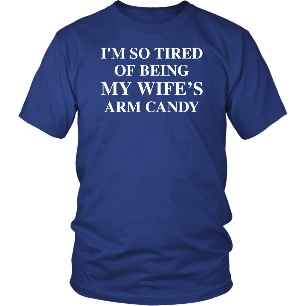 I'm So Tired Of Being My Wife's Arm Candy shirt