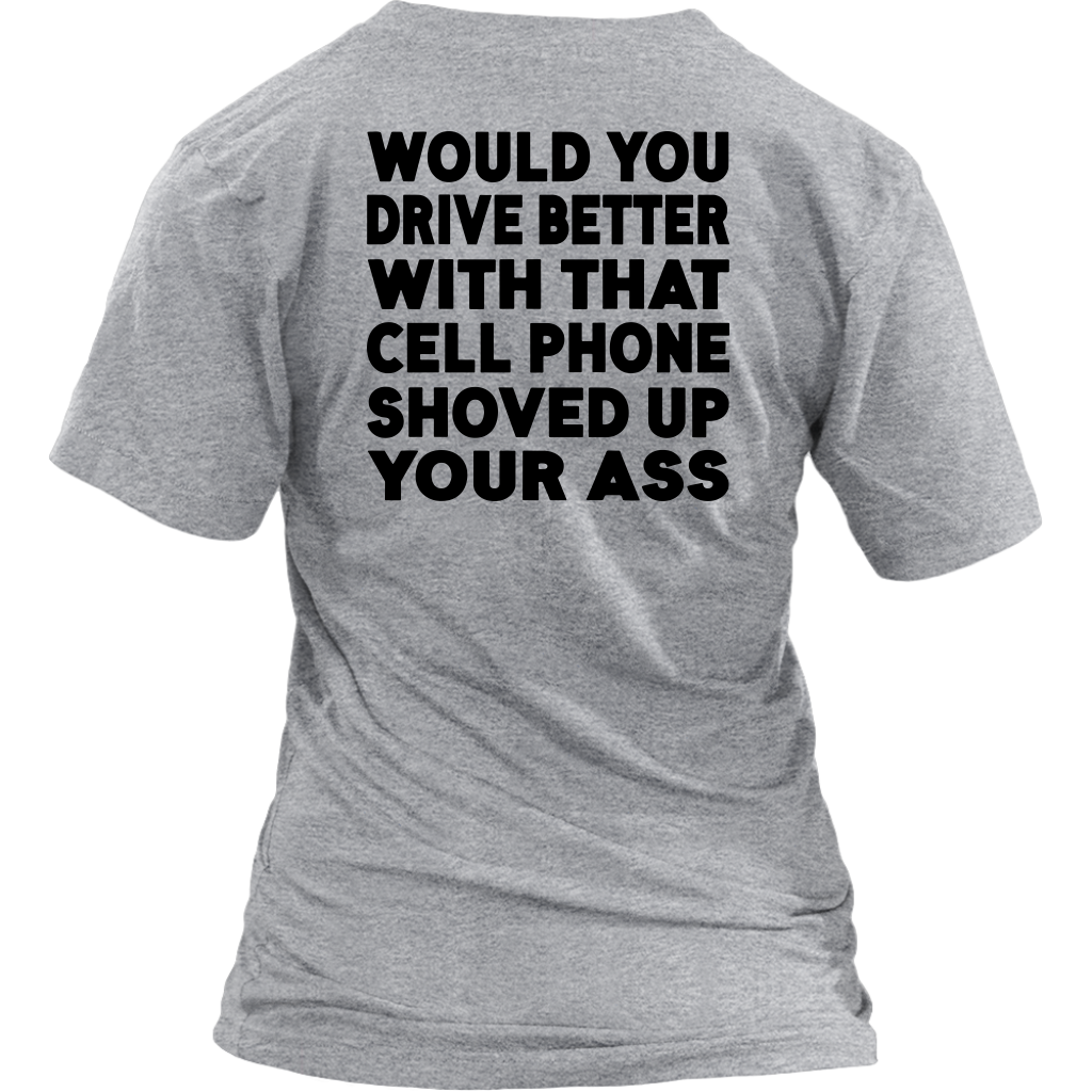 Would You Drive Better With That Cell Phone Shoved Up Your Ass shirt Back