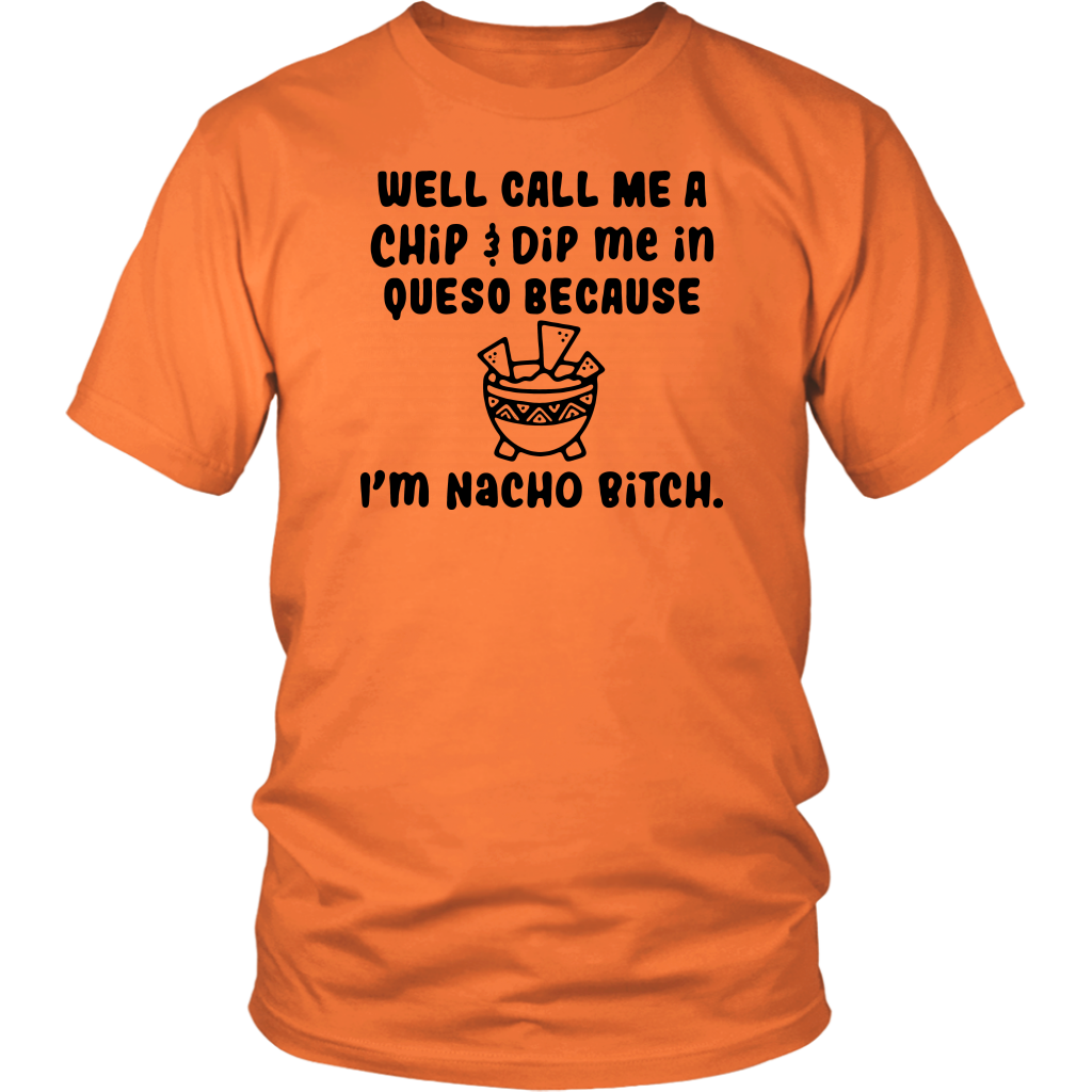 Well Call me a chip and dip me in queso because I'm nacho bitch shirt