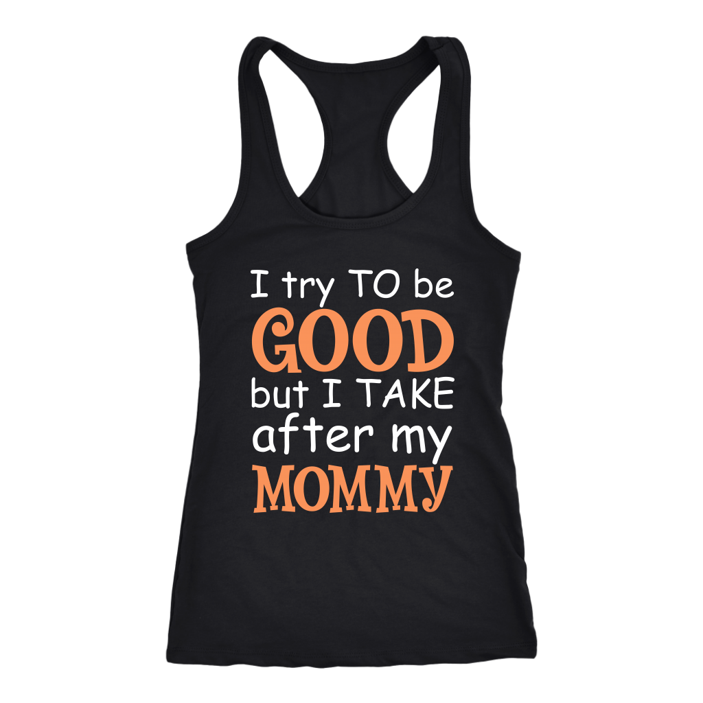 I Try To Be Good But I Take After My Mommy T Shirt