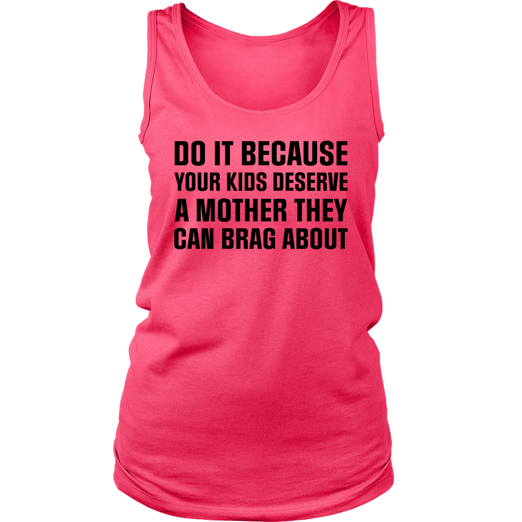 Do it because your kids deserve a mother they can brag about