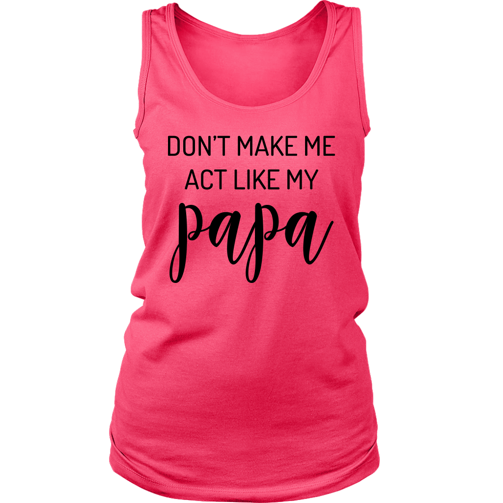 Don't Make Me Act Like My Papa shirt