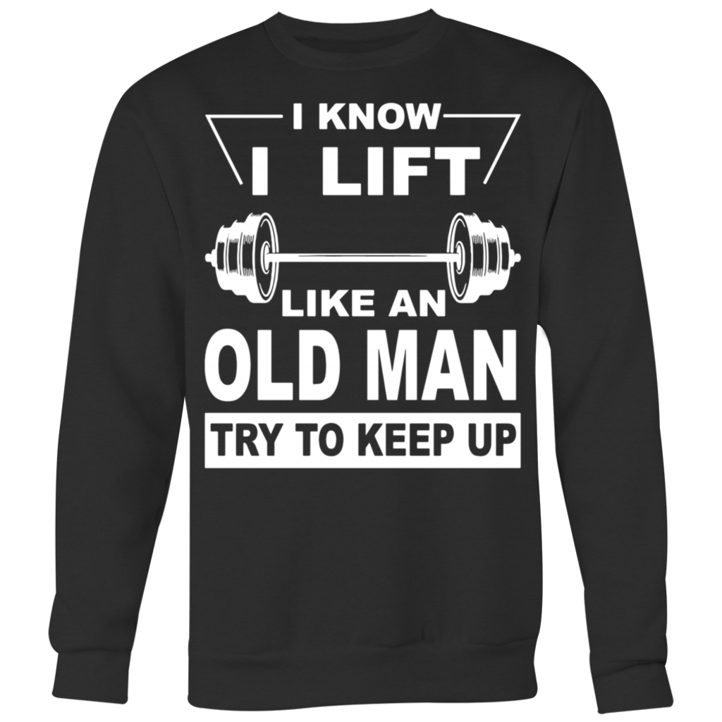 I Know I Lift like an old man try to keep up shirt
