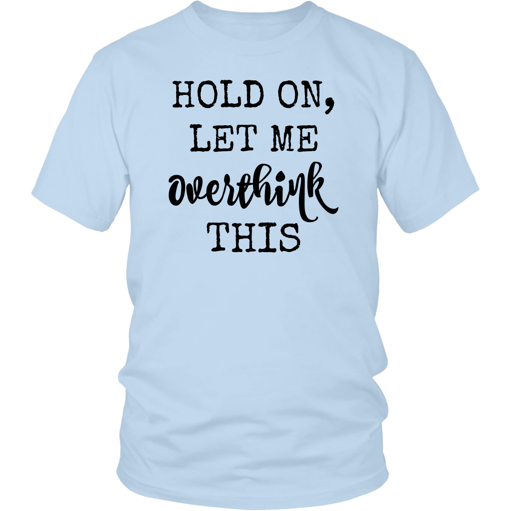 Hold On Let Me Overthink This T shirts