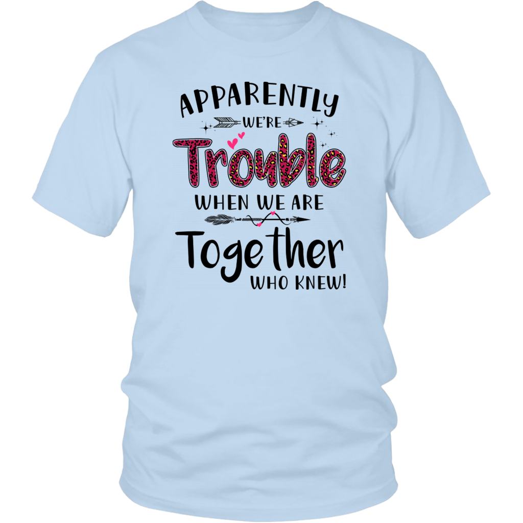 Apparently We're Trouble When We Are Together Who Knew shirts