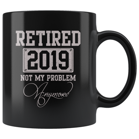 Retired 2019 Not My Problem Anymore Funny Retirement Mug Gift