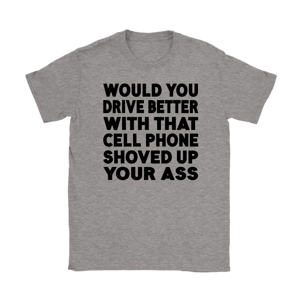 Would You Drive Better With That Cell Phone Shoved Up Your Ass shirt
