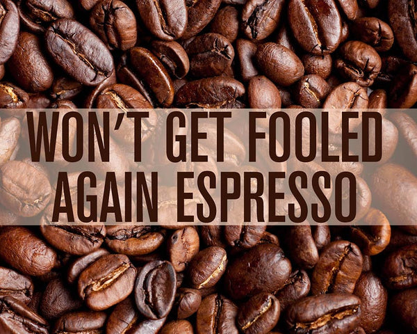 Won't Get Fooled Again Espresso